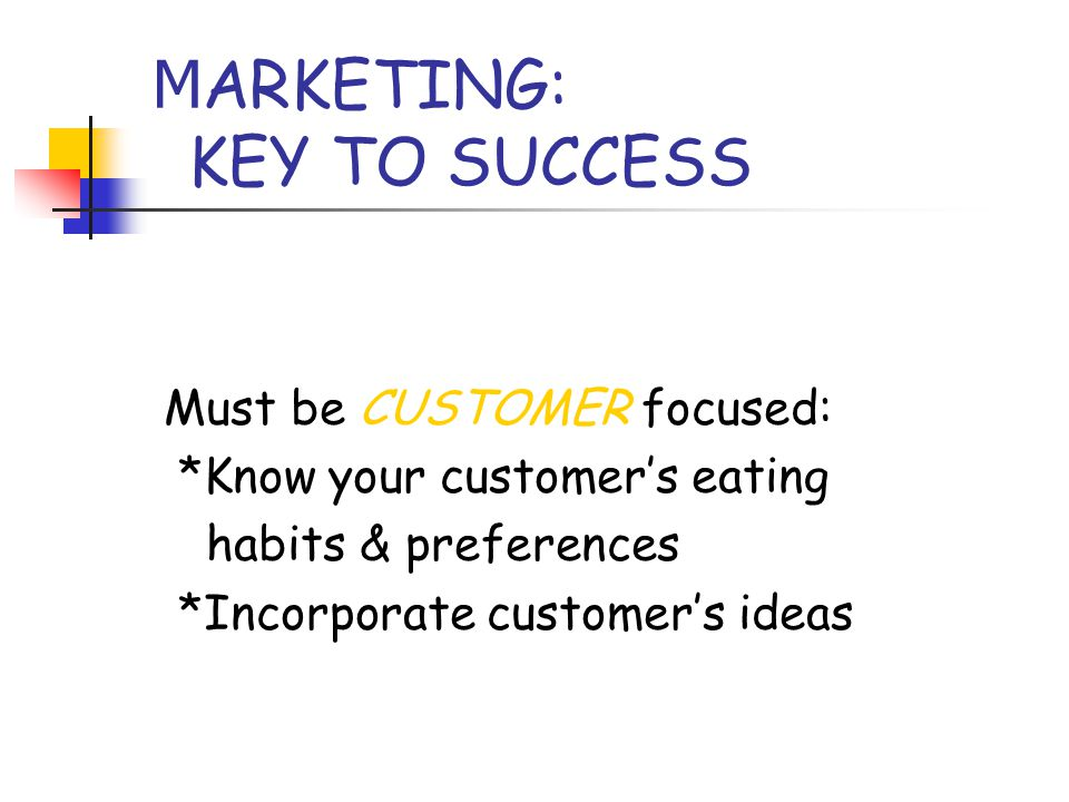 M ARKETING: KEY TO SUCCESS Must be CUSTOMER focused: *Know your customer's eating habits & preferences *Incorporate customer's ideas