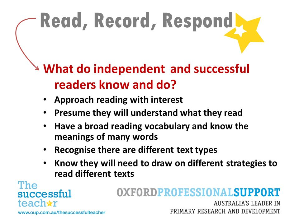 Read, Record, Respond Can effortlessly read many words Have a range of strategies for working out the meanings of words Have a range of strategies for understanding an author's message Realise when they aren't understanding what they are reading Select an appropriate strategy to use when they aren't understanding