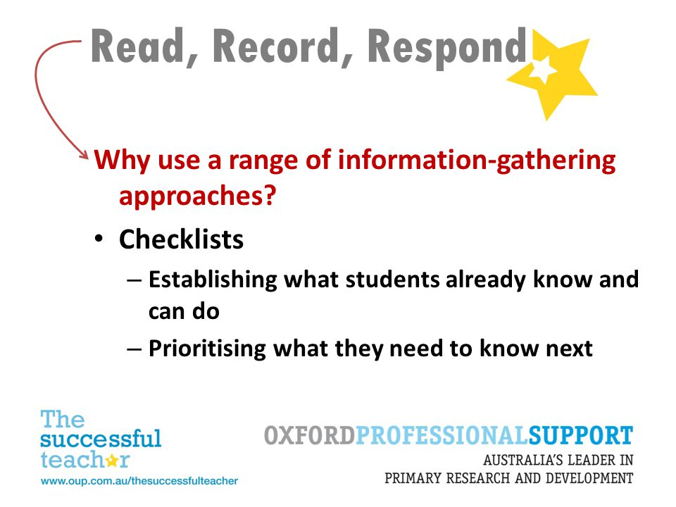 Read, Record, Respond Why use a range of information-gathering approaches? Checklists – Establishing what students already know and can do – Prioritis