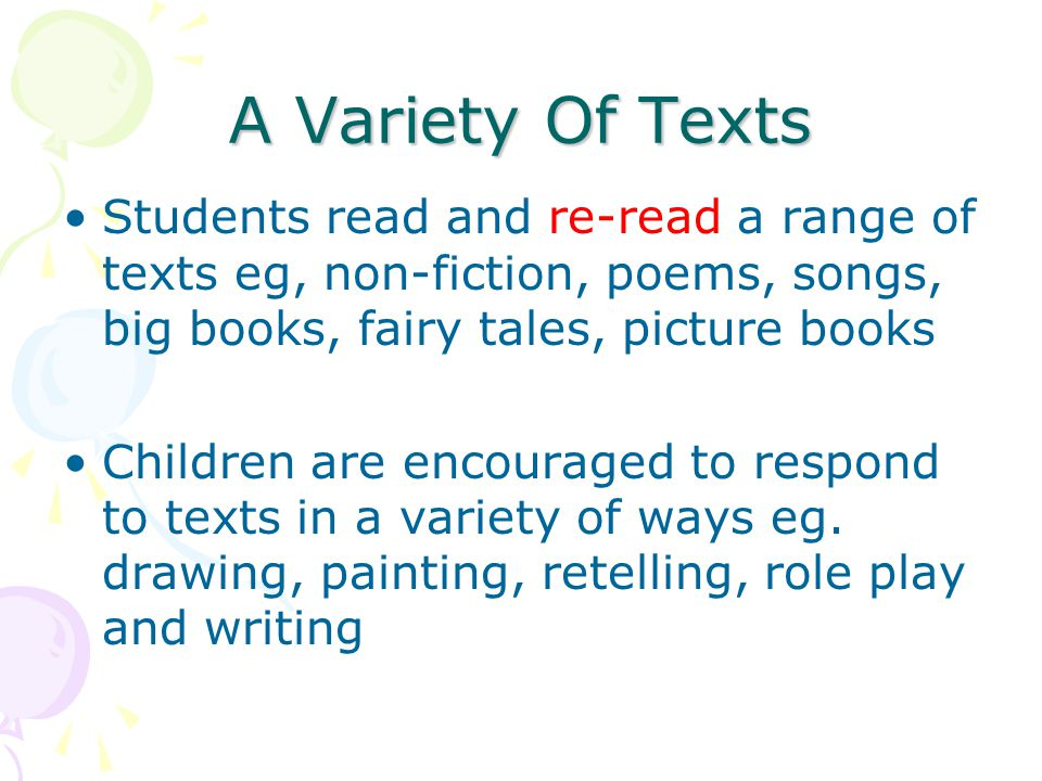 A Variety Of Texts Students read and re-read a range of texts eg, non-fiction, poems, songs, big books, fairy tales, picture books Children are encour
