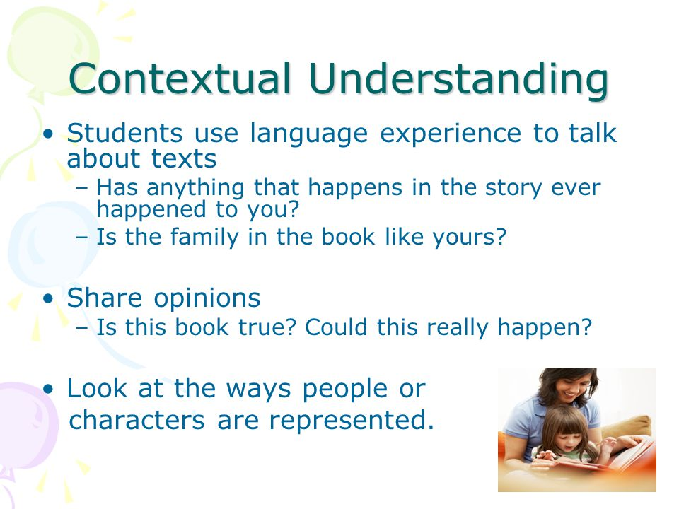 Contextual Understanding Students use language experience to talk about texts –Has anything that happens in the story ever happened to you? –Is the fa
