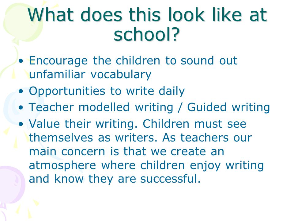 What does this look like at school? Encourage the children to sound out unfamiliar vocabulary Opportunities to write daily Teacher modelled writing /