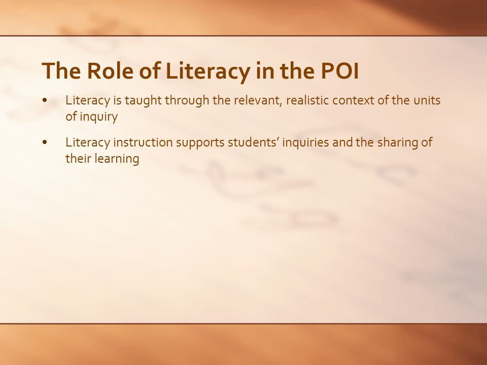 The Role of Literacy in the POI Literacy is taught through the relevant, realistic context of the units of inquiry Literacy instruction supports stude
