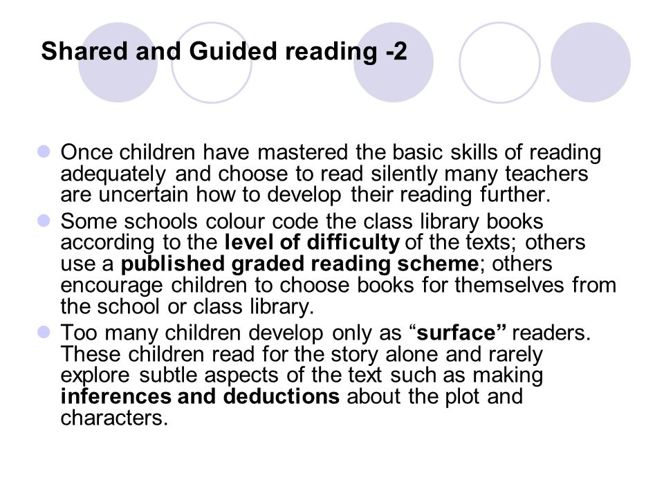 Shared and Guided reading -2 Once children have mastered the basic skills of reading adequately and choose to read silently many teachers are uncertain how to develop their reading further.