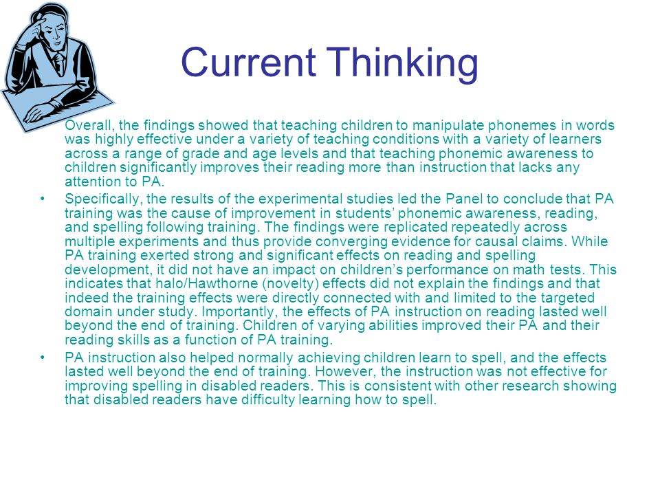Current Thinking Overall, the findings showed that teaching children to manipulate phonemes in words was highly effective under a variety of teaching conditions with a variety of learners across a range of grade and age levels and that teaching phonemic awareness to children significantly improves their reading more than instruction that lacks any attention to PA.