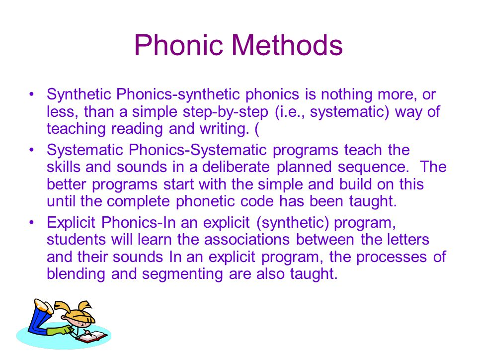Phonic Methods Synthetic Phonics-synthetic phonics is nothing more, or less, than a simple step-by-step (i.e., systematic) way of teaching reading and writing.