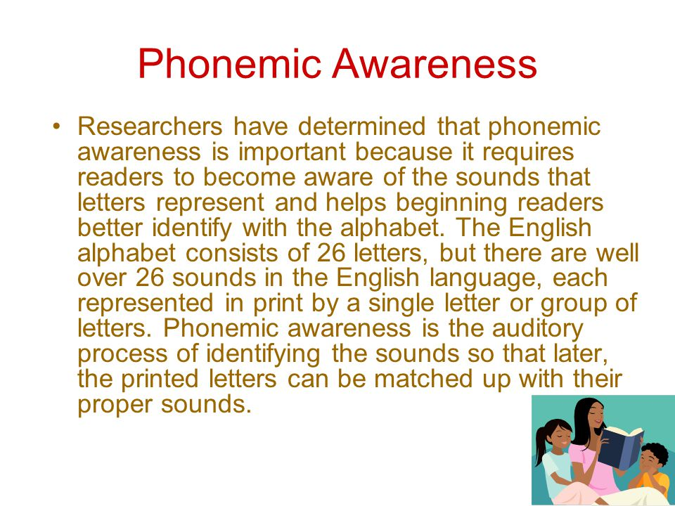 Phonemic Awareness Researchers have determined that phonemic awareness is important because it requires readers to become aware of the sounds that letters represent and helps beginning readers better identify with the alphabet.