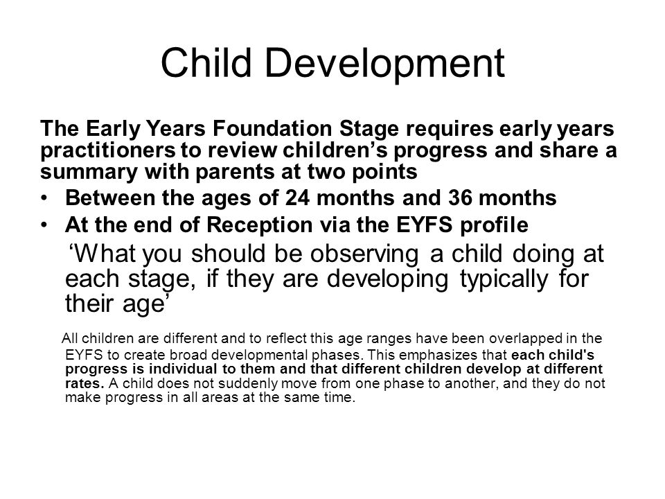 Child Development The Early Years Foundation Stage requires early years practitioners to review children's progress and share a summary with parents at two points Between the ages of 24 months and 36 months At the end of Reception via the EYFS profile 'What you should be observing a child doing at each stage, if they are developing typically for their age' All children are different and to reflect this age ranges have been overlapped in the EYFS to create broad developmental phases.