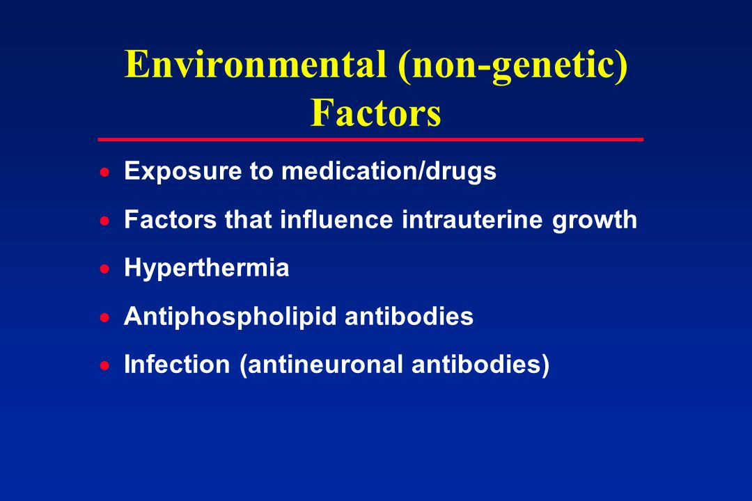 Environmental (non-genetic) Factors  Exposure to medication/drugs  Factors that influence intrauterine growth  Hyperthermia  Antiphospholipid antibodies  Infection (antineuronal antibodies)