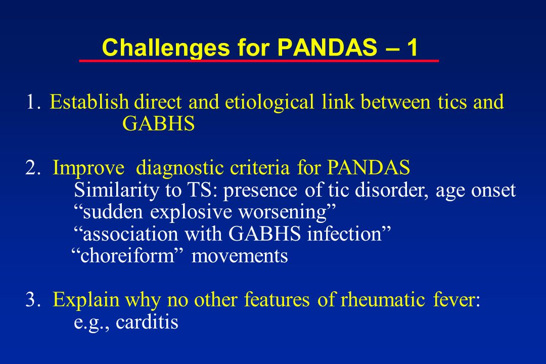 Challenges for PANDAS - 2 4.Clarify 1 st degree relative studies: Rates of tic disorders in PANDAS' families similar to TS and OCD families (Lougee et al., 2000) 5.Confirm single point ASO and antiDNAseB titer studies in TS patients with longitudinal protocols: Increased in ADHD, not CTD or OCD (Peterson et al 2000) Increased in TS (Muller et al., 2000; 2001; Cardona 2001) Increased titers of streptococcal M12 and M19 proteins (Muller 2001) No correlation between strep titers and ANAB (Loiselle 2003) 6.Perform interpretable double-blind, cross-over study with oral penicillin: Prior study did not achieve acceptable level of prophylaxis (Garvey et al., 1999)