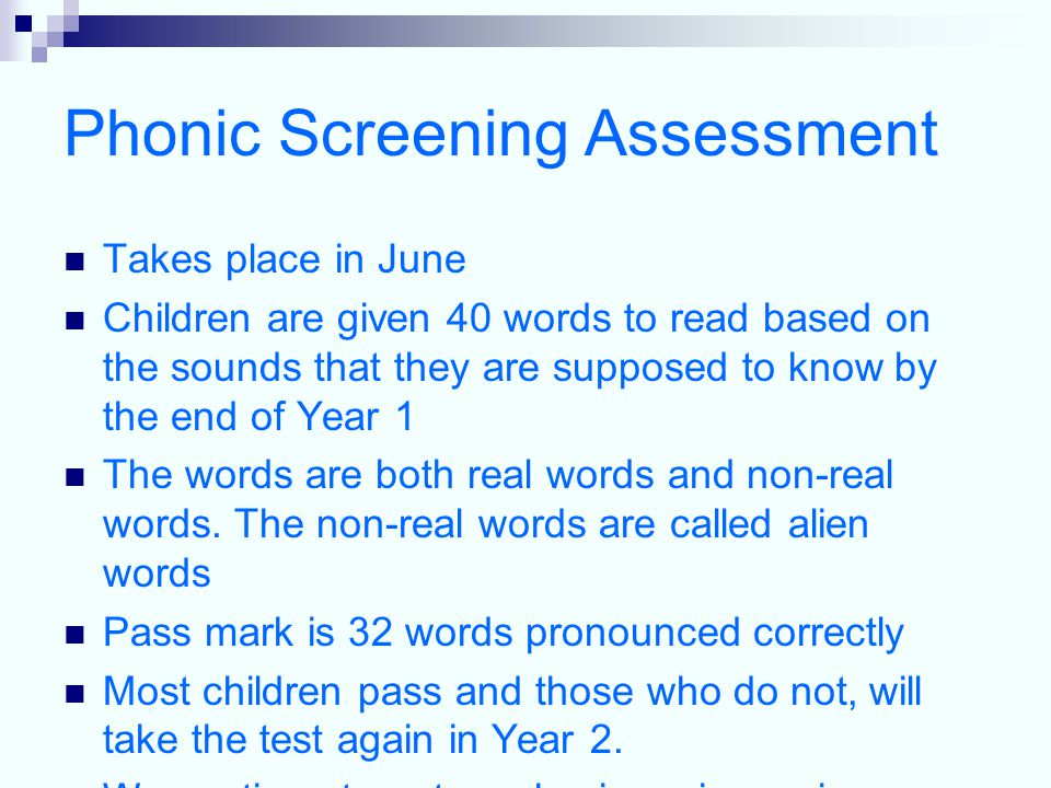 Phonic Screening Assessment Takes place in June Children are given 40 words to read based on the sounds that they are supposed to know by the end of Year 1 The words are both real words and non-real words.