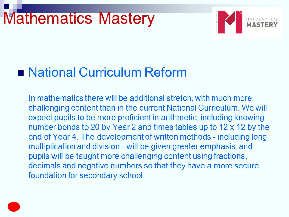 Mathematics Mastery National Curriculum Reform In mathematics there will be additional stretch, with much more challenging content than in the current National Curriculum.