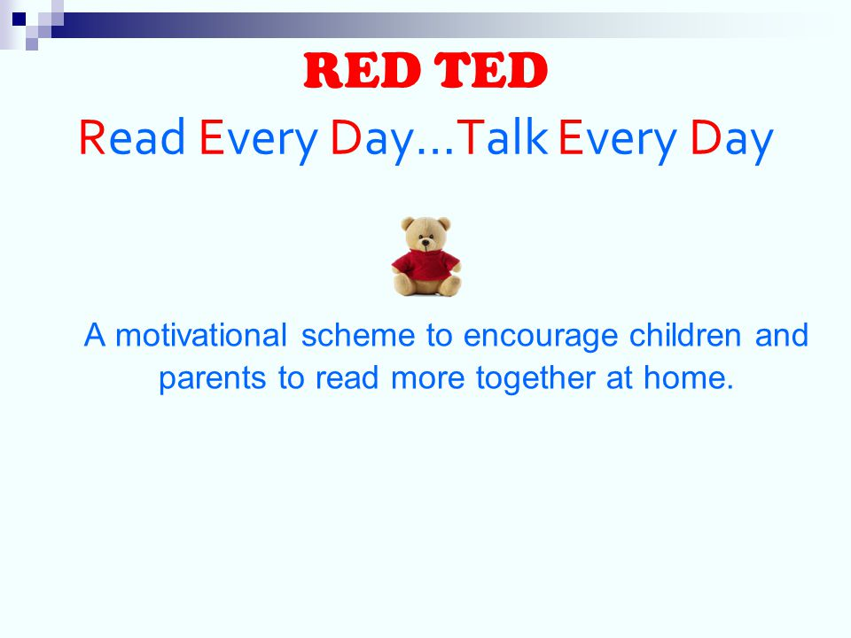 RED TED Read Every Day…Talk Every Day A motivational scheme to encourage children and parents to read more together at home.