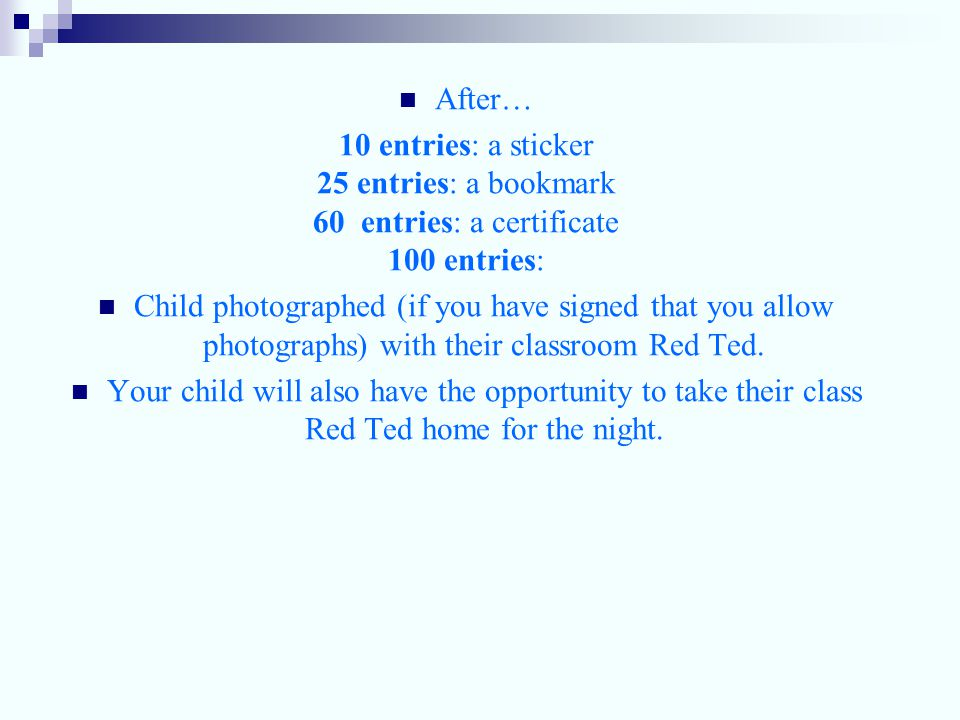 After… 10 entries: a sticker 25 entries: a bookmark 60 entries: a certificate 100 entries: Child photographed (if you have signed that you allow photographs) with their classroom Red Ted.