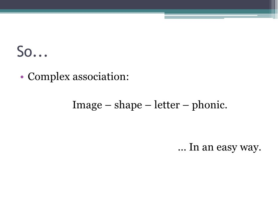 So... Complex association: Image – shape – letter – phonic.... In an easy way.