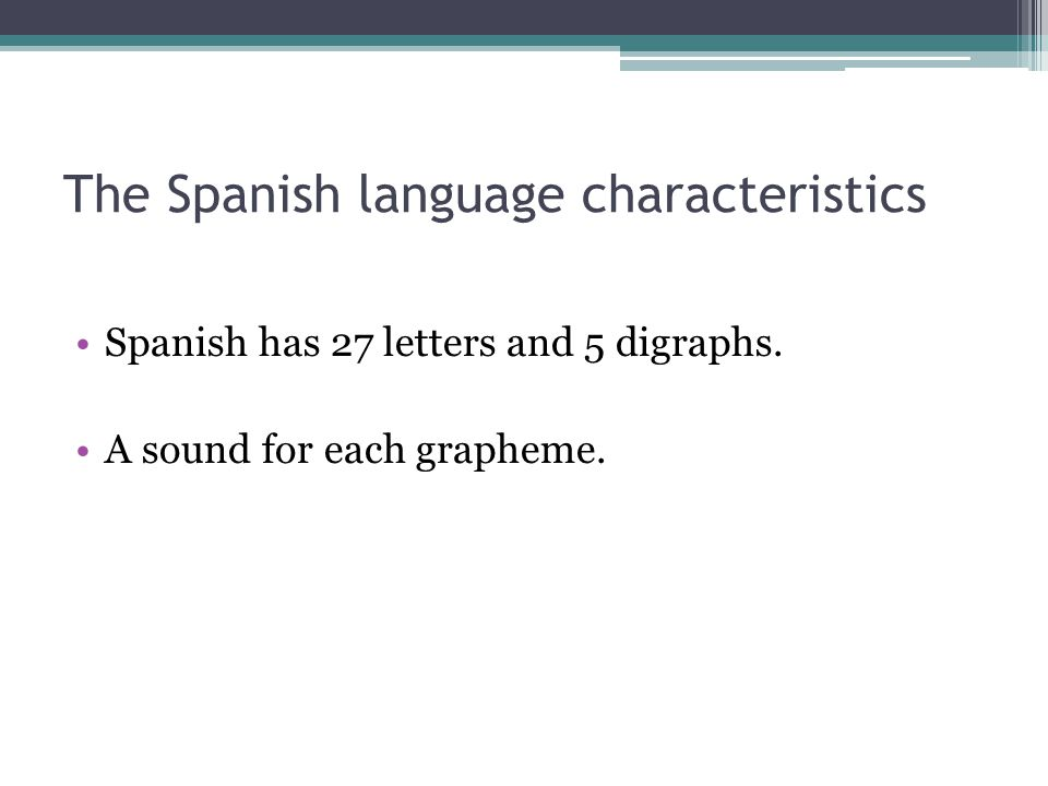The Spanish language characteristics Spanish has 27 letters and 5 digraphs.