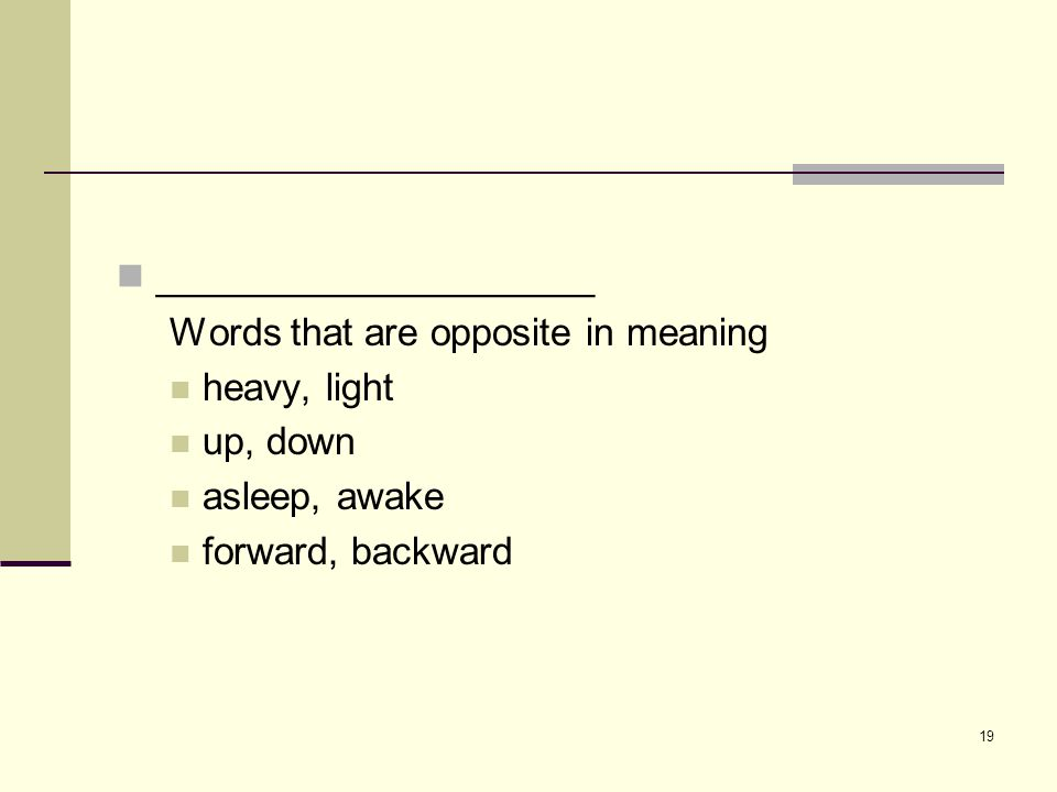 19 ___________________ Words that are opposite in meaning heavy, light up, down asleep, awake forward, backward