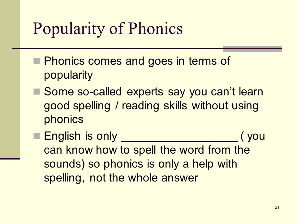21 Popularity of Phonics Phonics comes and goes in terms of popularity Some so-called experts say you can't learn good spelling / reading skills without using phonics English is only __________________ ( you can know how to spell the word from the sounds) so phonics is only a help with spelling, not the whole answer