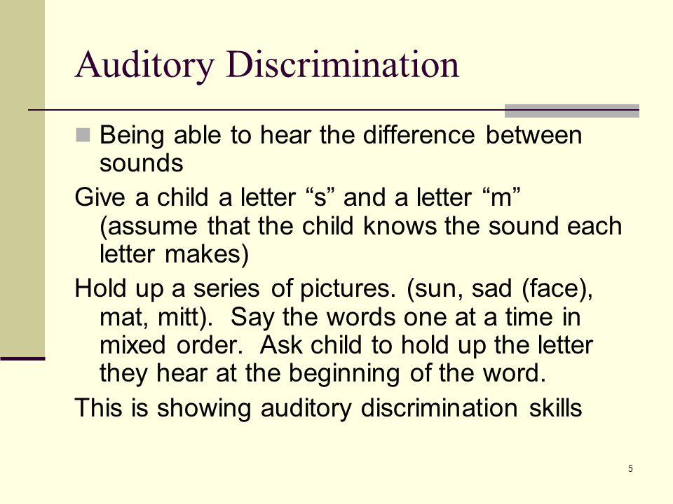 5 Auditory Discrimination Being able to hear the difference between sounds Give a child a letter s and a letter m (assume that the child knows the sound each letter makes) Hold up a series of pictures.