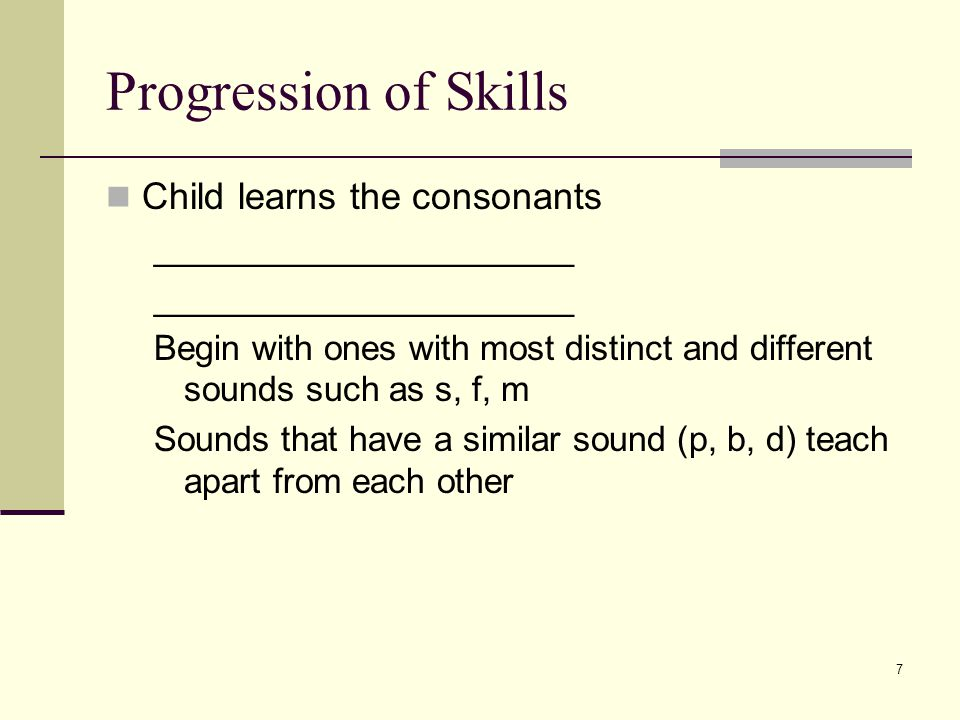 7 Progression of Skills Child learns the consonants ______________________ Begin with ones with most distinct and different sounds such as s, f, m Sounds that have a similar sound (p, b, d) teach apart from each other
