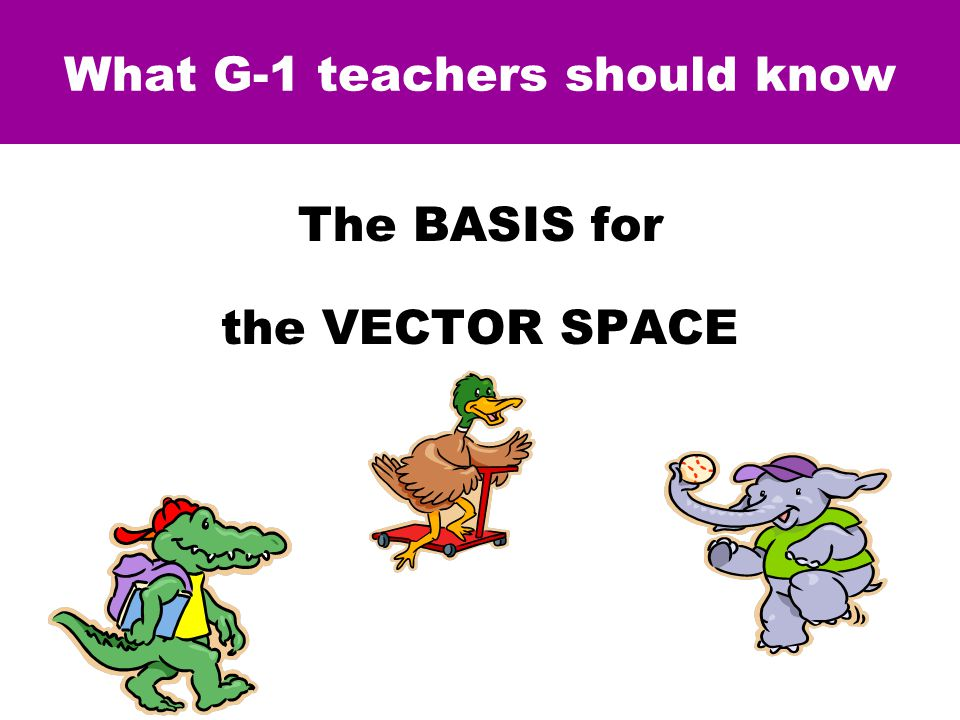 What G-1 teachers should know The BASIS for the VECTOR SPACE = [ 9A+7E+6D ] & SUBTRACTION (when it works)