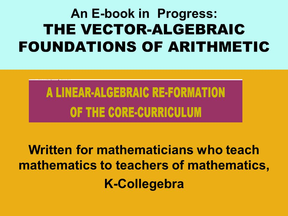An E-book in Progress: THE VECTOR-ALGEBRAIC FOUNDATIONS OF ARITHMETIC Written for mathematicians who teach mathematics to teachers of mathematics, K-Collegebra