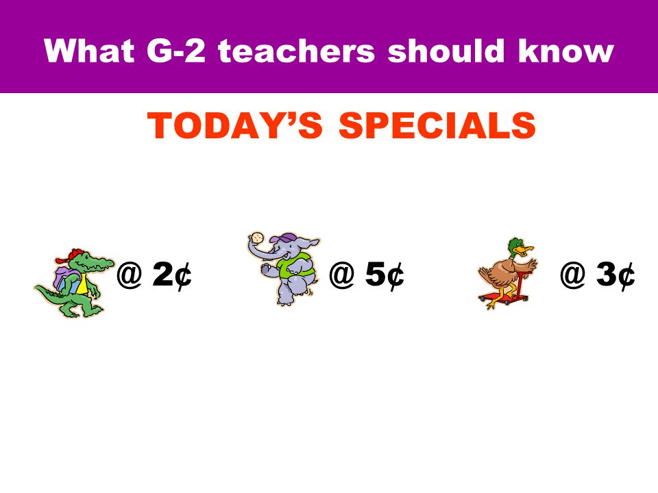 What G-2 teachers should know TODAY'S SPECIALS @ 2 ¢ @ 5 ¢ @ 3 ¢