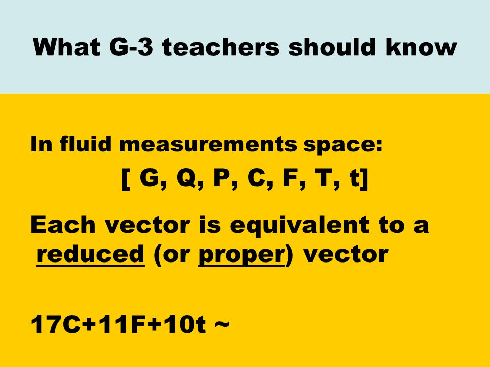 What G-3 teachers should know In fluid measurements space: [G, Q, P, C, F, T, t] Each vector is equivalent to a reduced (or proper) vector 17C+11F+10t ~ 4Q+1P+4F+1T+1t