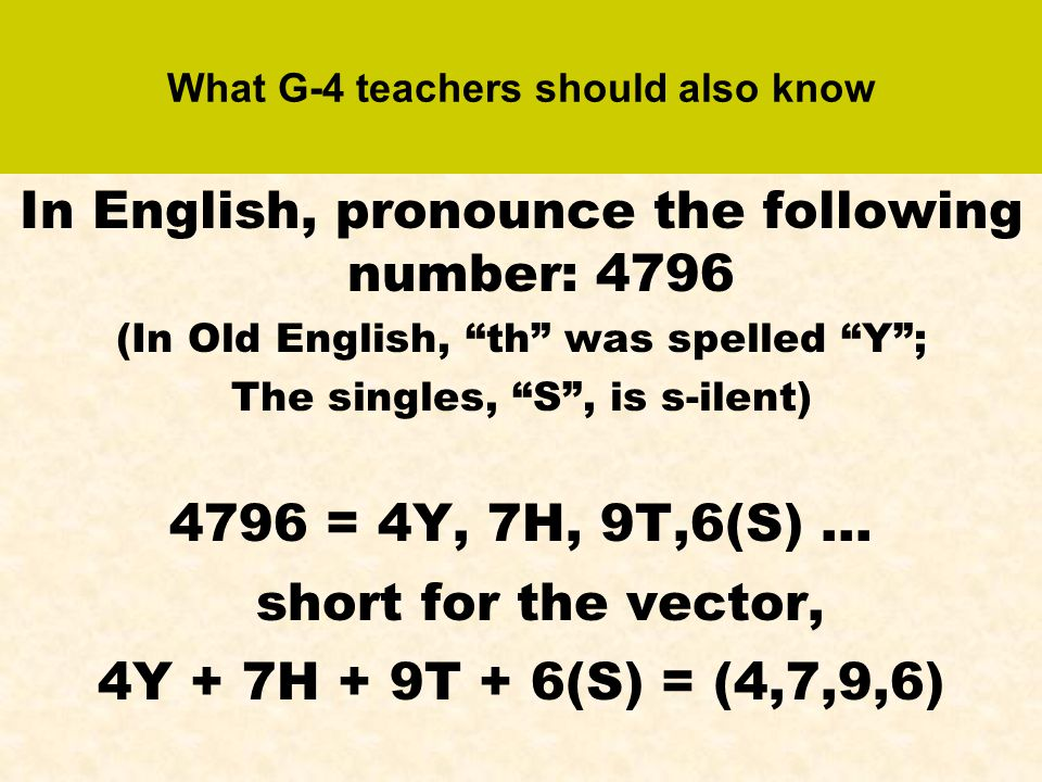 What G-4 teachers should also know In English, pronounce the following number: 4796 (In Old English, th was spelled Y ; The singles, S , is s-ilent) 4796 = 4Y, 7H, 9T,6(S) … short for the vector, 4Y + 7H + 9T + 6(S) = (4,7,9,6)