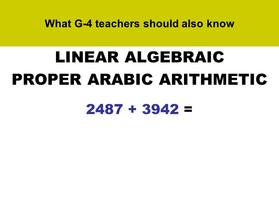 What G-4 teachers should also know LINEAR ALGEBRAIC PROPER ARABIC ARITHMETIC 2487 + 3942 = (2,4,8,7) + (3,9,4,2) = (5,13,12,9) ~ (5,14,2,9) ~ (6,4,2,9) = 6429