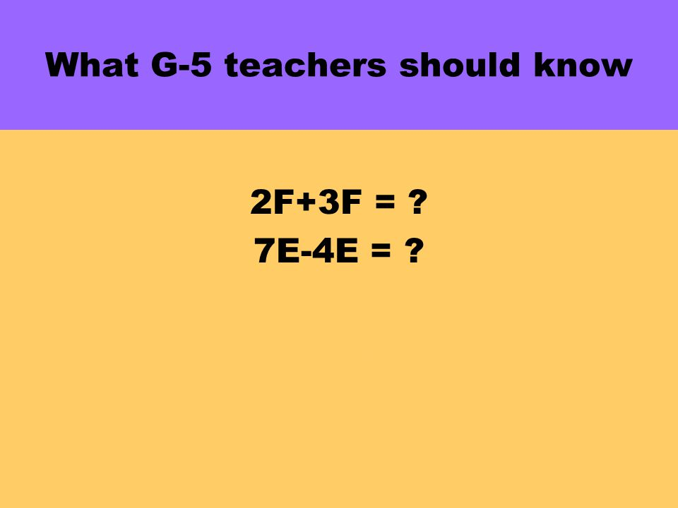 What G-5 teachers should know 2F+3F = . 7E-4E = .