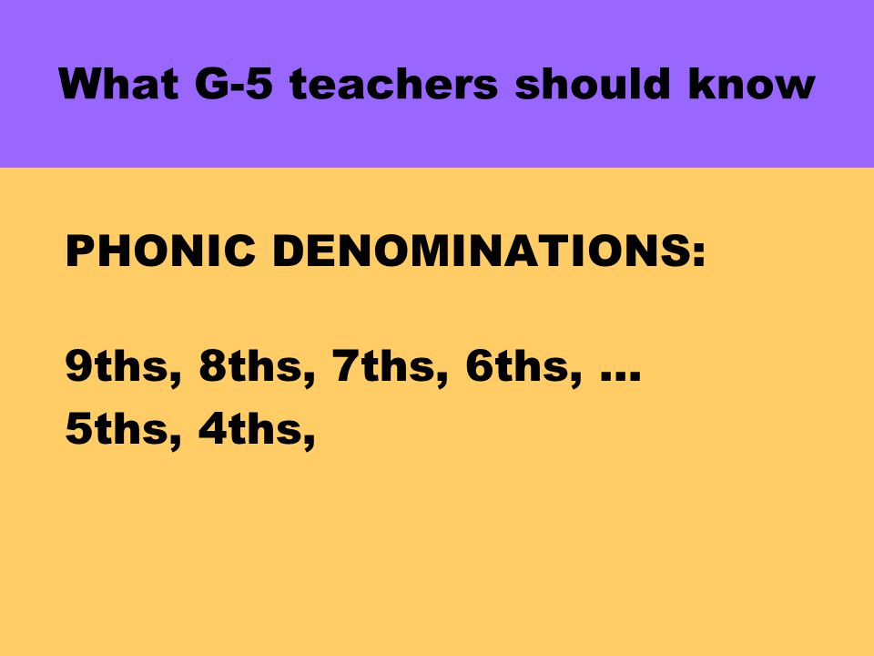 What G-5 teachers should know PHONIC DENOMINATIONS: 9ths, 8ths, 7ths, 6ths, … 5ths, 4ths, 3ths, 2ths, 1ths 2(4ths) +3(4ths) = 5(4ths)