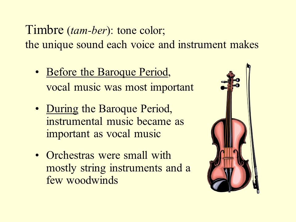 Timbre (tam-ber): tone color; the unique sound each voice and instrument makes Before the Baroque Period, vocal music was most important During the Baroque Period, instrumental music became as important as vocal music Orchestras were small with mostly string instruments and a few woodwinds