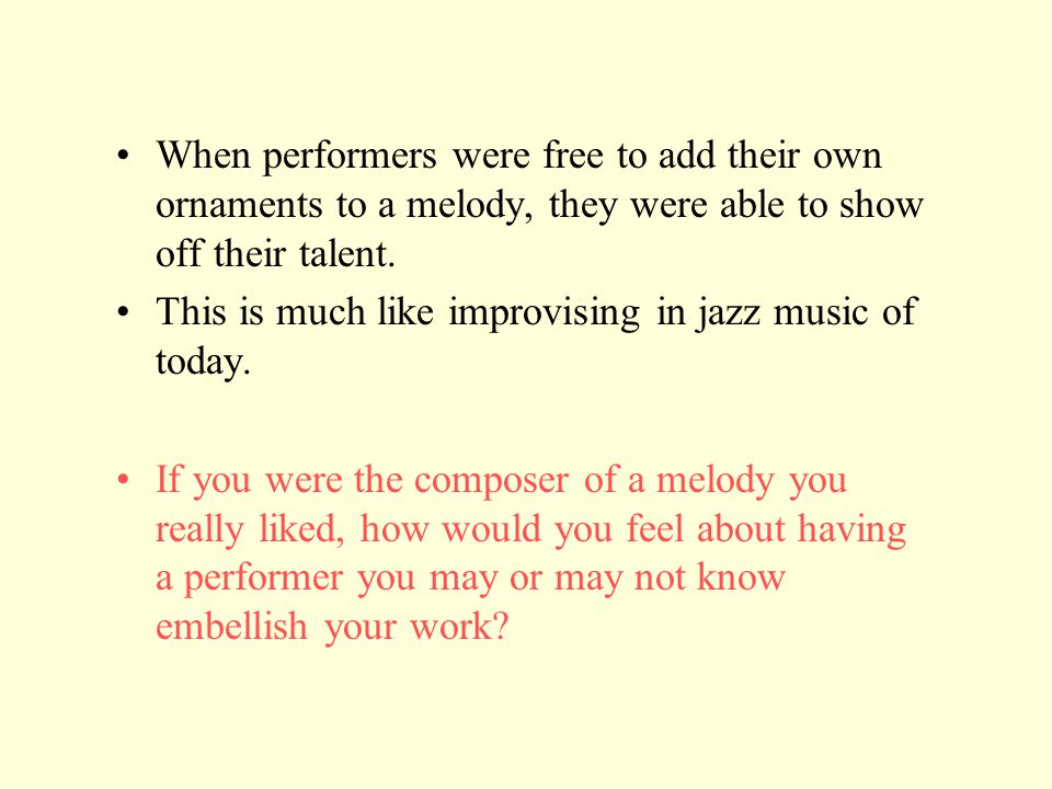 When performers were free to add their own ornaments to a melody, they were able to show off their talent. This is much like improvising in jazz music
