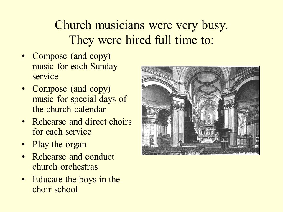 Church musicians were very busy. They were hired full time to: Compose (and copy) music for each Sunday service Compose (and copy) music for special d