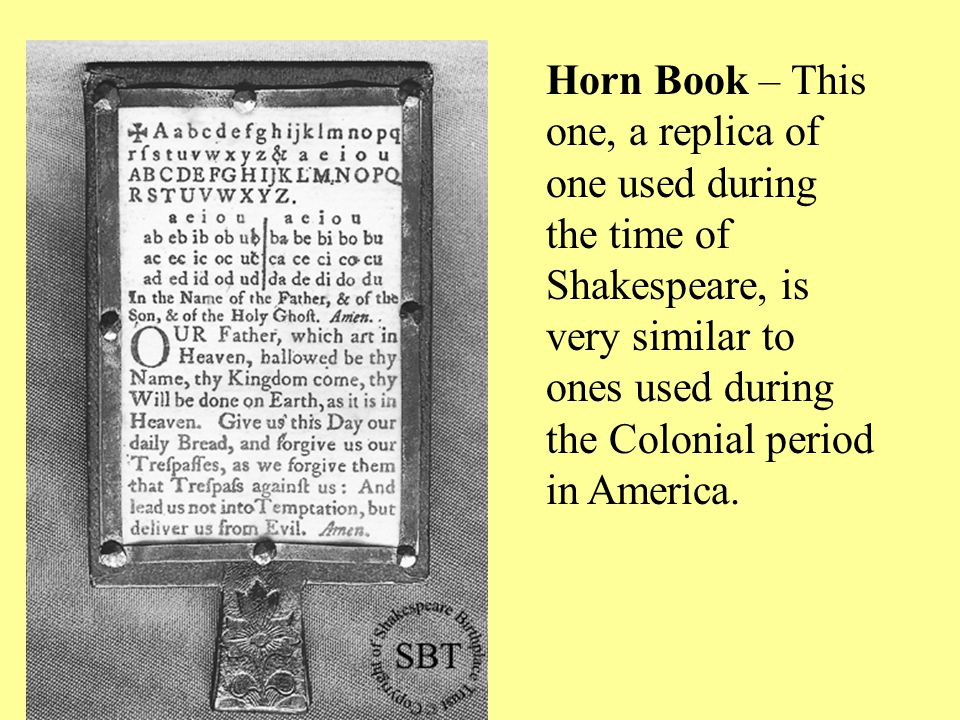Horn Book – This one, a replica of one used during the time of Shakespeare, is very similar to ones used during the Colonial period in America.