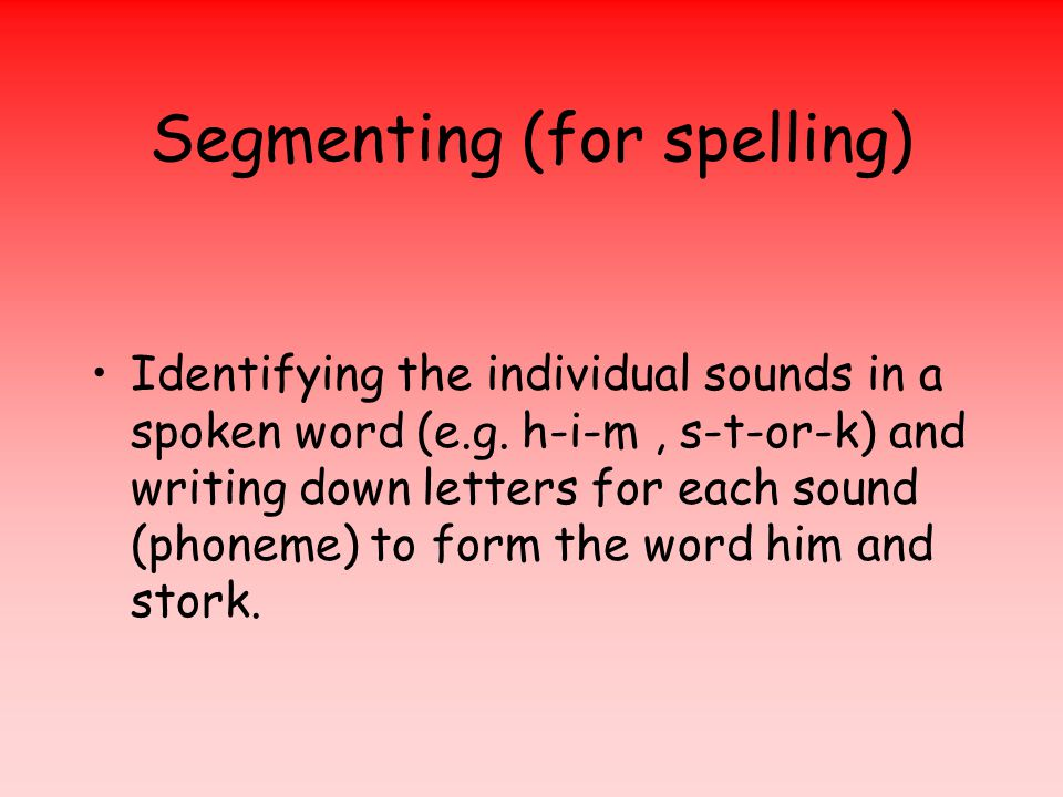 Segmenting (for spelling) Identifying the individual sounds in a spoken word (e.g.
