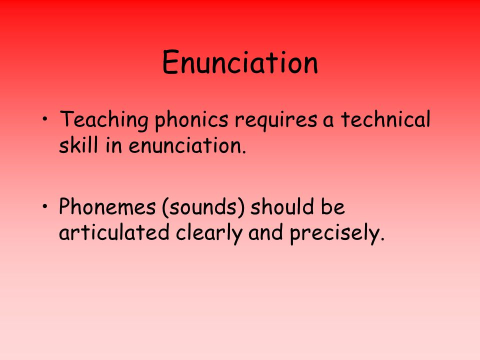 Enunciation Teaching phonics requires a technical skill in enunciation.