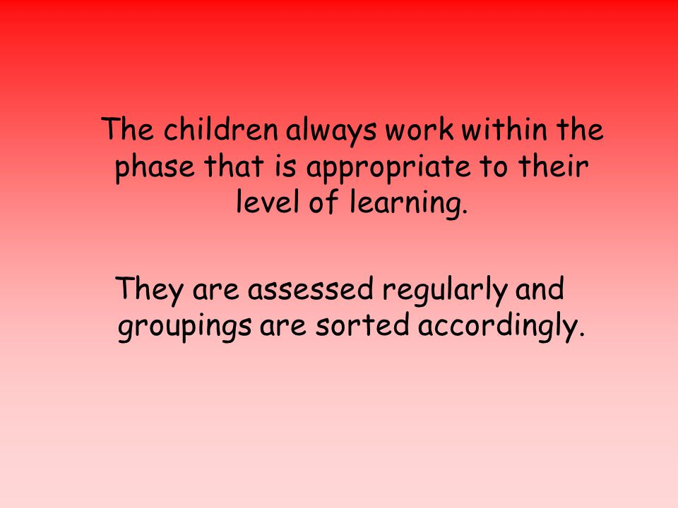 The children always work within the phase that is appropriate to their level of learning.