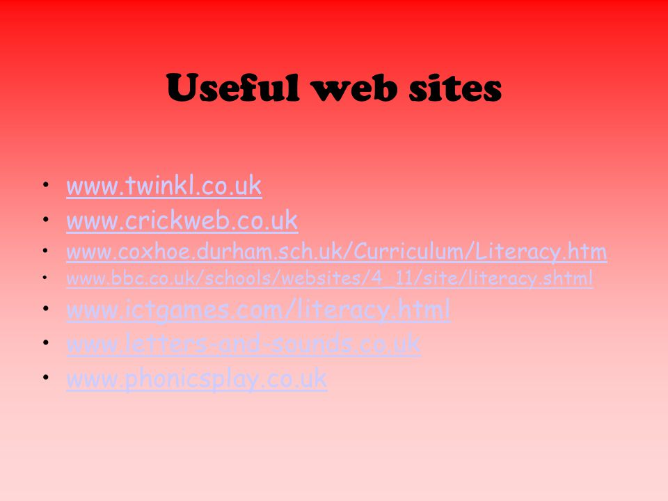 Useful web sites www.twinkl.co.uk www.crickweb.co.uk www.coxhoe.durham.sch.uk/Curriculum/Literacy.htm www.bbc.co.uk/schools/websites/4_11/site/literacy.shtml www.ictgames.com/literacy.html www.letters-and-sounds.co.uk www.phonicsplay.co.uk