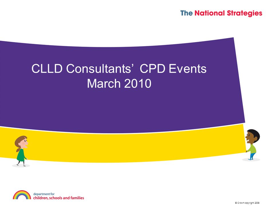 © Crown copyright 2009 CLLD Consultants' CPD Events March 2010