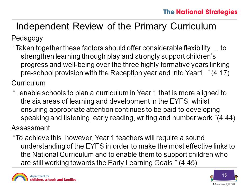 © Crown copyright 2009 15 Independent Review of the Primary Curriculum Pedagogy Taken together these factors should offer considerable flexibility … to strengthen learning through play and strongly support children's progress and well-being over the three highly formative years linking pre-school provision with the Reception year and into Year1.. (4.17) Curriculum ..enable schools to plan a curriculum in Year 1 that is more aligned to the six areas of learning and development in the EYFS, whilst ensuring appropriate attention continues to be paid to developing speaking and listening, early reading, writing and number work. (4.44) Assessment To achieve this, however, Year 1 teachers will require a sound understanding of the EYFS in order to make the most effective links to the National Curriculum and to enable them to support children who are still working towards the Early Learning Goals. (4.45)