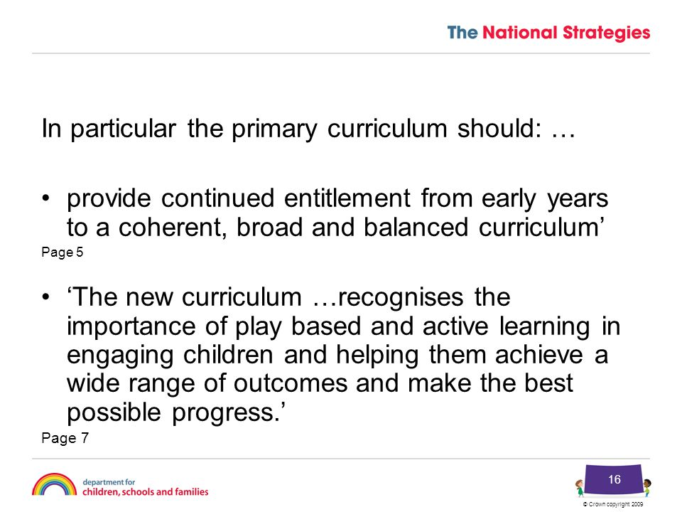 © Crown copyright 2009 16 In particular the primary curriculum should: … provide continued entitlement from early years to a coherent, broad and balanced curriculum' Page 5 'The new curriculum …recognises the importance of play based and active learning in engaging children and helping them achieve a wide range of outcomes and make the best possible progress.' Page 7
