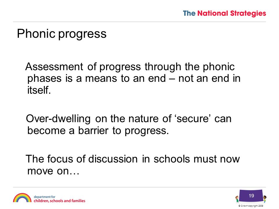 © Crown copyright 2009 19 Phonic progress Assessment of progress through the phonic phases is a means to an end – not an end in itself.