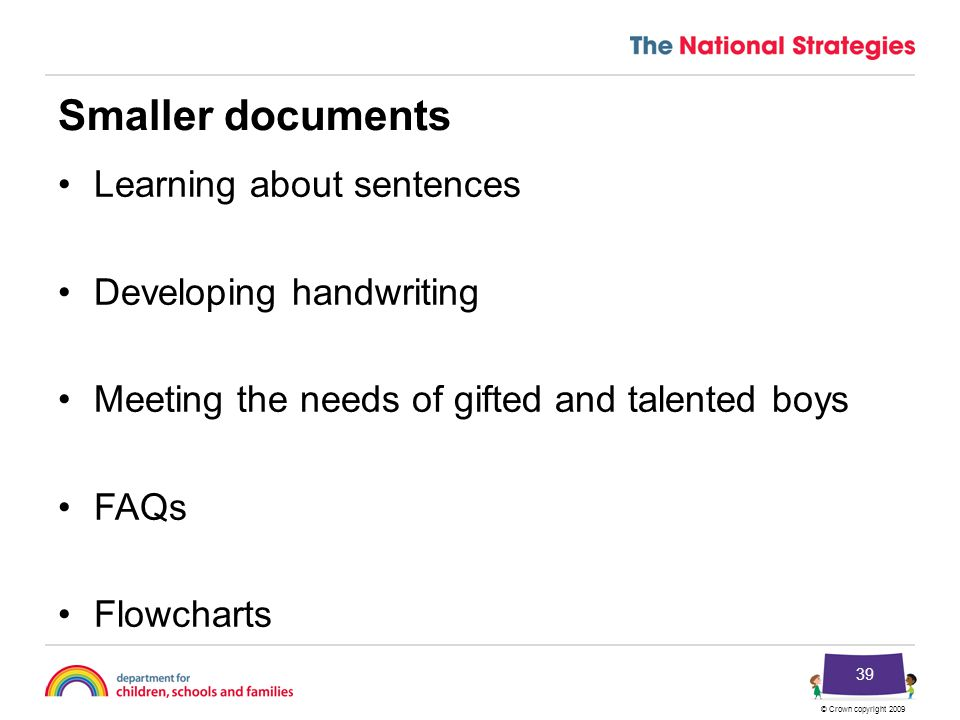 © Crown copyright 2009 39 Smaller documents Learning about sentences Developing handwriting Meeting the needs of gifted and talented boys FAQs Flowcharts