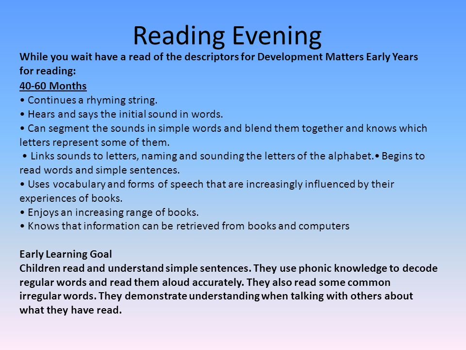 What we will try to cover Development Matters Early Years – Reading Phonics- RWI speed sounds lessons, handwriting sayings, Fred talk RWI- Story books Red words Making reading enjoyable Helping when they get stuck Comprehension Reading books, book boxes and the library Reading diaries: stars, helping hand, comments
