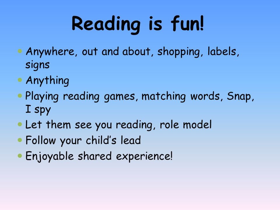 Anywhere, out and about, shopping, labels, signs Anything Playing reading games, matching words, Snap, I spy Let them see you reading, role model Foll