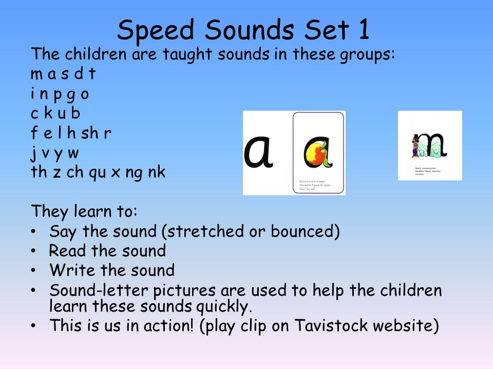 Speed Sounds Set 1 The children are taught sounds in these groups: m a s d t i n p g o c k u b f e l h sh r j v y w th z ch qu x ng nk They learn to: