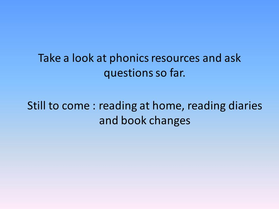 Take a look at phonics resources and ask questions so far. Still to come : reading at home, reading diaries and book changes