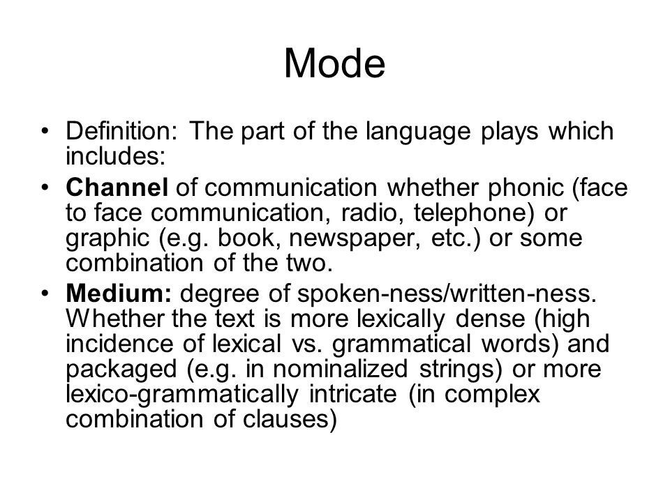 Mode Definition: The part of the language plays which includes: Channel of communication whether phonic (face to face communication, radio, telephone)